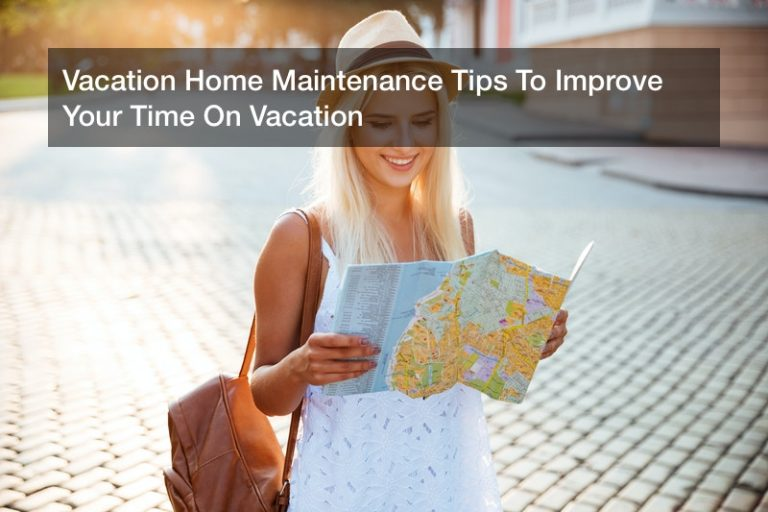 Vacation Home Maintenance Tips To Improve Your Time On Vacation
