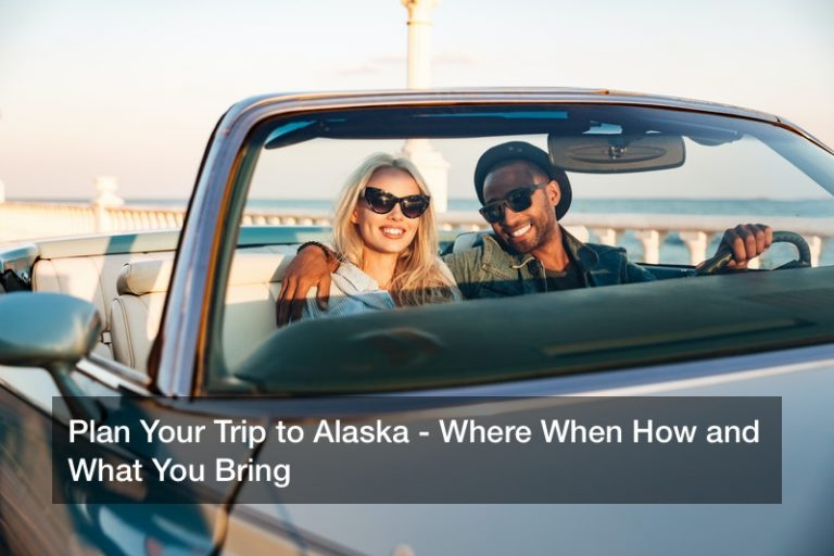 Plan Your Trip to Alaska – Where When How and What You Bring