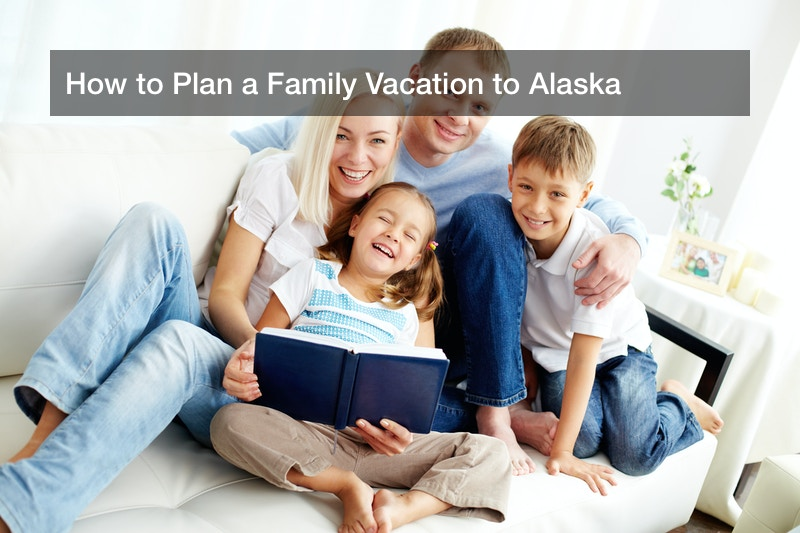 How to Plan a Family Vacation to Alaska