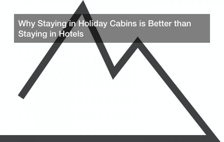 Why Staying in Holiday Cabins is Better than Staying in Hotels
