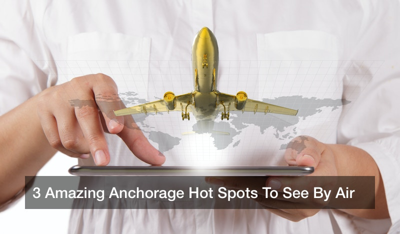 3 Amazing Anchorage Hot Spots To See By Air