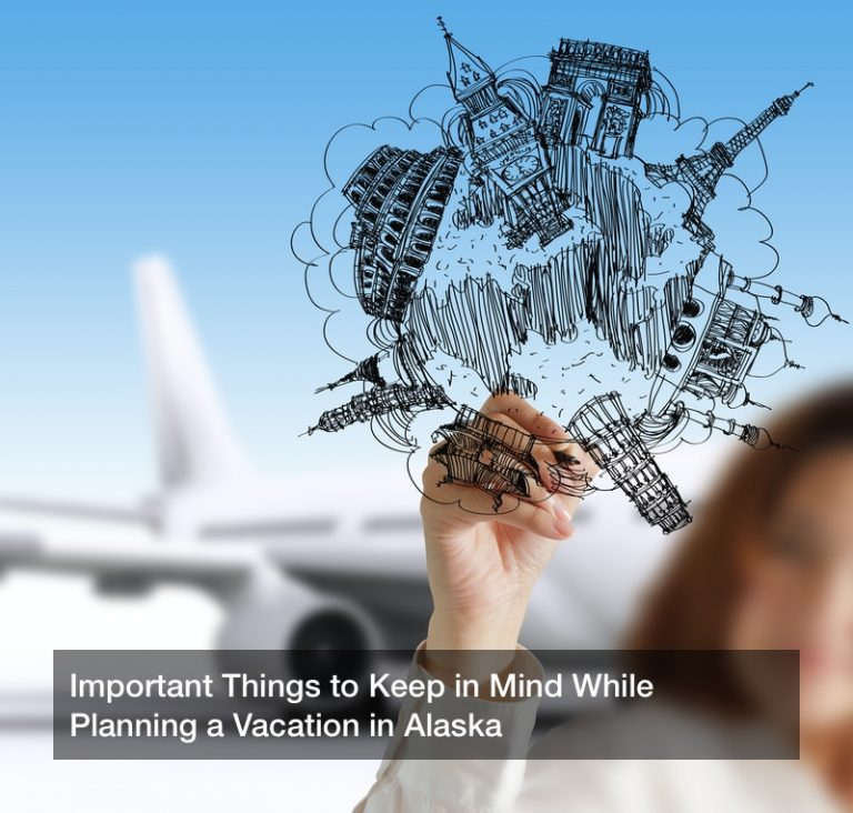 Important Things to Keep in Mind While Planning a Vacation in Alaska
