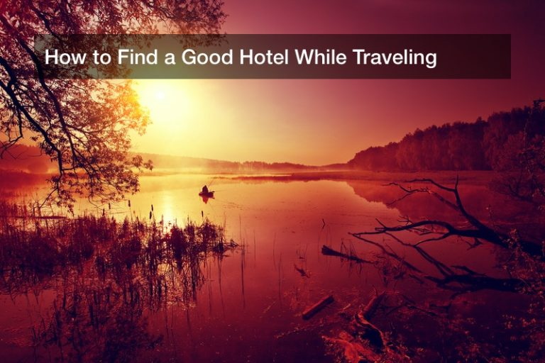 How to Find a Good Hotel While Traveling