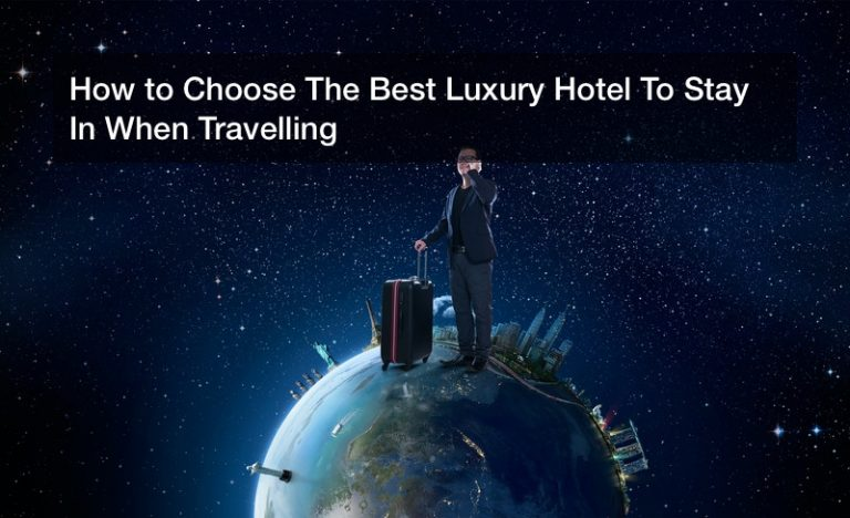 How to Choose The Best Luxury Hotel To Stay In When Travelling